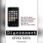 Disconnect The Truth About Cell Phone Radiation, What the Industry Has Done to Hide It, and How to Protect Your Family, Devra Davis