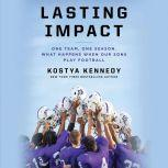 Lasting Impact One Team, One Season. What Happens When Our Sons Play Football, Kostya Kennedy