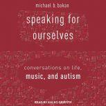 Speaking for Ourselves Conversations on Life, Music, and Autism, Michael B. Bakan