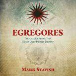 Egregores The Occult Entities That Watch Over Human Destiny, Mark Stavish