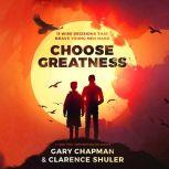 Choose Greatness 11 Wise Decisions that Brave Young Men Make, Gary Chapman