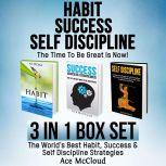 Habit Success: Self Discipline: The Time To Be Great Is Now!: 3 in 1 Box Set: The World's Best Habit, Success & Self Discipline Strategies, Ace McCloud