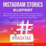 Instagram Stories Blueprint The Essential Guide to Instagram Stories Success, Discover Effective Tips and Tricks on How to Use Instagram Stories to Grow Your Account and Earn More Profits, Victoria Denholm