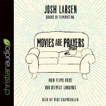 Movies Are Prayers How Films Voice Our Deepest Longings, Josh Larsen