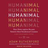 Humanimal How Homo sapiens Became Nature's Most Paradoxical Creature: A New Evolutionary History, Adam Rutherford