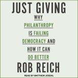 Just Giving Why Philanthropy Is Failing Democracy and How It Can Do Better, Rob Reich