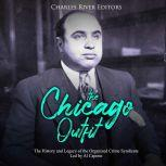 Chicago Outfit, The: The History and Legacy of the Organized Crime Syndicate Led by Al Capone, Charles River Editors