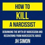 How To Kill A Narcissist Debunking The Myth Of Narcissism And Recovering From Narcissistic Abuse, J.H. Simon