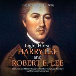 Light-Horse Harry Lee and Robert E. Lee: The Lives and Military Careers of the Revolutionary War Hero and His More Famous Son, Charles River Editors