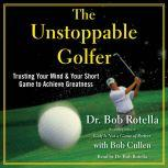 The Unstoppable Golfer Trusting Your Mind & Your Short Game to Achieve Greatness, Bob Rotella