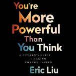 You're More Powerful than You Think A Citizen's Guide to Making Change Happen, Eric Liu