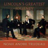 Lincoln's Greatest Journey Sixteen Days that Changed a Presidency, March 24 - April 8, 1865, Noah Andre Trudeau
