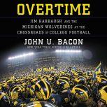 Overtime Jim Harbaugh and the Michigan Wolverines at the Crossroads of College Football, John U. Bacon