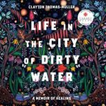 Life in the City of Dirty Water A Memoir of Healing, Clayton Thomas-Muller