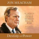 Destiny and Power The American Odyssey of George Herbert Walker Bush, Jon Meacham