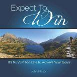 Expect to Win It's Never Too Late to Achieve Your Goals, John Mason