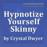 Hypnotize Yourself Skinny Shift your mind to stay fit, slim and healthy, Crystal Dwyer