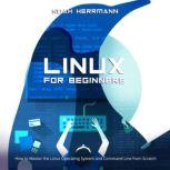 LINUX FOR BEGINNERS How to Master the Linux Operating System and Command Line from Scratch, Noah Herrmann