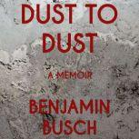 Dust to Dust A Memoir, Benjamin Busch
