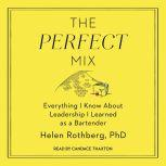 The Perfect Mix Everything I Know About Leadership I Learned as a Bartender, Helen Rothberg, PhD
