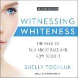 Witnessing Whiteness The Need to Talk About Race and How to Do It Second Edition, Shelly Tochluk