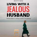 Living With a Jealous Husband  Painless Guide To Getting Freedom From Jealousy , Jason D. Lipsey