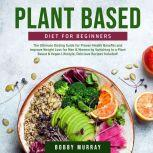 Plant Based Diet for Beginners: The Ultimate Dieting Guide for Proven Health Benefits and Improve Weight Loss for Men & Women by Switching to a Plant Based & Vegan Lifestyle, Delicious Recipes Included!, Bobby Murray