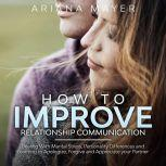 How To Improve Relationship Communication Dealing With Marital Stress, Personality Differences and Learning to Apologize, Forgive and Appreciate your Partner, Ariana Mayer