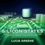 Silicon States The Power and Politics of Big Tech and What It Means for Our Future, Lucie Greene