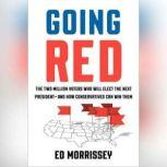 Going Red The Two Million Voters Who Will Elect the Next President--and How Conservatives Can Win Them, Ed Morrissey