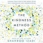 The Kindness Method Change Your Habits for Good Using Self-Compassion and Understanding, Shahroo Izadi