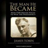 The Man He Became How FDR Defied Polio to Win the Presidency, James Tobin