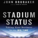 Stadium Status Taking Your Business to the Big Time, John K. Brubaker