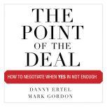 The Point of the Deal How to Negotiate When Yes Is Not Enough, Danny Ertel