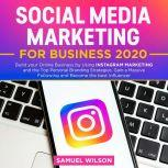 Social Media Marketing for Business 2020: Build your Online Business by Using INSTAGRAM MARKETING and the Top Personal Branding Strategies. Gain a Massive Following and Become the Best Influencer, Samuel Wilson