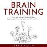 BRAIN TRAINING : Train your memory to new abilities, improve your memory, focus, and self-confidence
