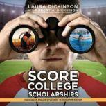 Score College Scholarships The Student-Athletes Playbook to Recruiting Success, Laura Dickinson