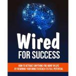 Wired For Success - Shifting Your Mind For Success How to Attract Anything You Want in life - Using Your Mind to Reach It's Full Potential, Empowered Living