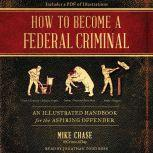 How to Become a Federal Criminal An Illustrated Handbook for the Aspiring Offender, Mike Chase