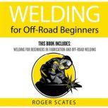 Welding for Off-Road Beginners This Book Includes: Welding for Beginners in Fabrication and Off-Road Welding, Roger Scates