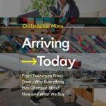 Arriving Today From Factory to Front Door -- Why Everything Has Changed About How and What We Buy, Christopher Mims
