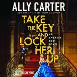 Take the Key and Lock Her Up: Book 3 of Embassy Row, Ally Carter