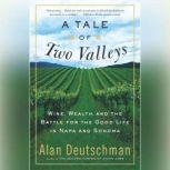 A Tale of Two Valleys Wine, Wealth and the Battle for the Good Life in Napa and Sonoma, Alan Deutschman