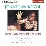 Ordinary Resurrections Children in the Years of Hope, Jonathan Kozol