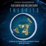 Flat Earth and Hollow Earth Theories: A History of Strange Tales and Bizarre Beliefs about the Planet, Charles River Editors
