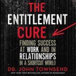 The Entitlement Cure Finding Success in Doing Hard Things the Right Way, John Townsend