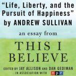 """Life, Liberty, and the Pursuit of Happiness A """"This I Believe"""" Essay, Andrew Sullivan"""