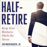 Half-Retire Keep Your Business, Ditch the Stress, Jim Muehlhausen