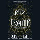 Ritz and Escoffier The Hotelier, The Chef, and the Rise of the Leisure Class, Luke Barr
