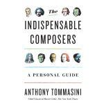 The Indispensable Composers A Personal Guide, Anthony Tommasini